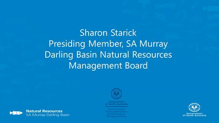 Sharon Starick Presiding Member, SA Murray Darling Basin Natural Resources Management Board.