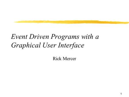 1 Event Driven Programs with a Graphical User Interface Rick Mercer.