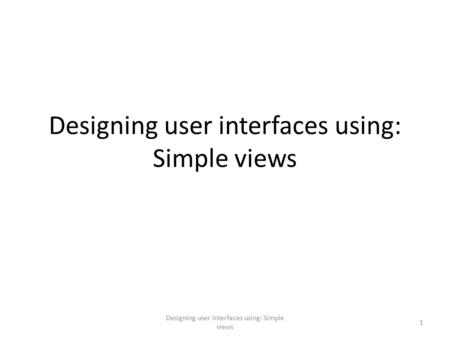 Designing user interfaces using: Simple views 1. Views Basic views – TextView – EditText – Button – ImageButton – CheckBox – ToggleButton – RadioButton.