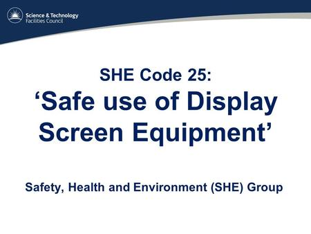 SHE Code 25: 'Safe use of Display Screen Equipment' Safety, Health and Environment (SHE) Group.