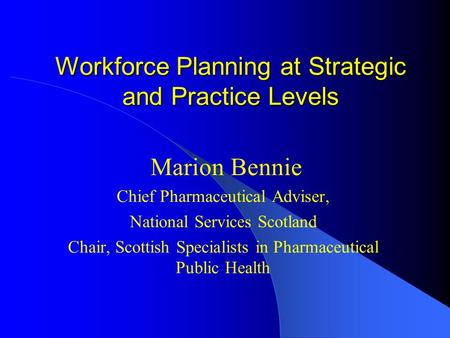 Workforce Planning at Strategic and Practice Levels Marion Bennie Chief Pharmaceutical Adviser, National Services Scotland Chair, Scottish Specialists.