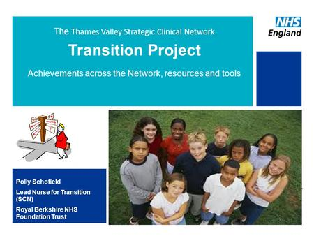 The Thames Valley Strategic Clinical Network Transition Project Achievements across the Network, resources and tools Polly Schofield Lead Nurse for Transition.