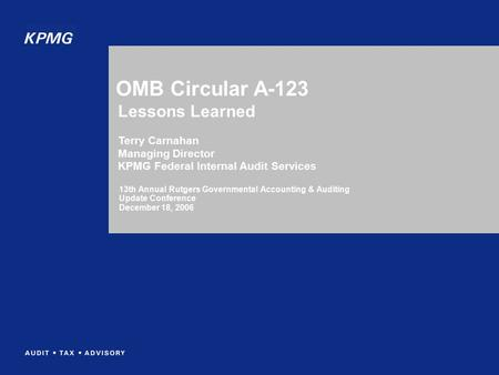 OMB Circular A-123 13th Annual Rutgers Governmental Accounting & Auditing Update Conference December 18, 2006 Lessons Learned Terry Carnahan Managing Director.