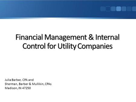 Financial Management & Internal Control for Utility Companies Julia Barber, CPA and Sherman, Barber & Mullikin, CPAs Madison, IN 47250.