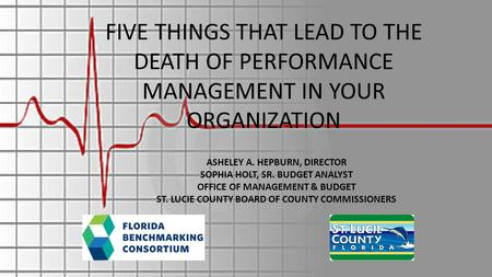 FIVE THINGS THAT LEAD TO THE DEATH OF PERFORMANCE MANAGEMENT IN YOUR ORGANIZATION ASHELEY A. HEPBURN, DIRECTOR SOPHIA HOLT, SR. BUDGET ANALYST OFFICE OF.