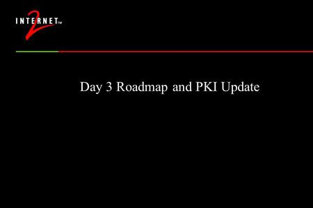Day 3 Roadmap and PKI Update. When do we get to go home? Report from the BoFs CAMP assessment, next steps PKI technical update Break Research Issues in.