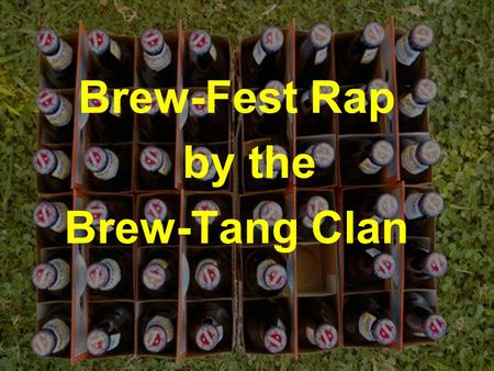 Brew-Fest Rap by the Brew-Tang Clan. Whatchu say my posse do When they go to Discovery Park wich you Some say it's about the music – dat's true And some.