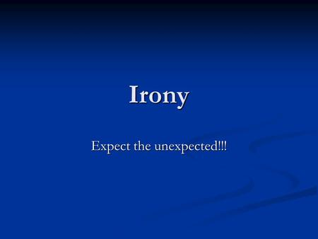 "Irony Expect the unexpected!!!. Definition of ""Irony"" Irony is the contradiction of what is expected and what actually occurs."