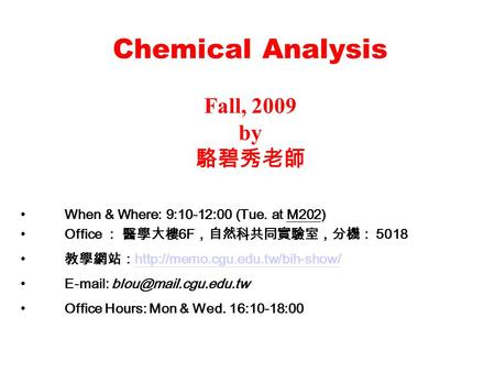 Chemical Analysis Fall, 2009 by 駱碧秀老師 When & Where: 9:10-12:00 (Tue. at M202) Office : 醫學大樓 6F ,自然科共同實驗室,分機: 5018 教學網站: