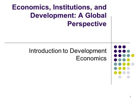 1 Economics, Institutions, and Development: A Global Perspective Introduction to Development Economics.