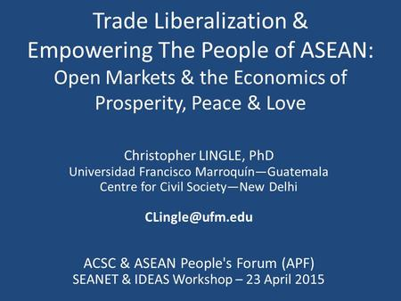 Trade Liberalization & Empowering The People of ASEAN: Open Markets & the Economics of Prosperity, Peace & Love Christopher LINGLE, PhD Universidad Francisco.
