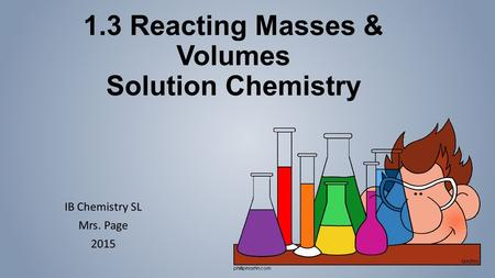1.3 Reacting Masses & Volumes Solution Chemistry IB Chemistry SL Mrs. Page 2015.