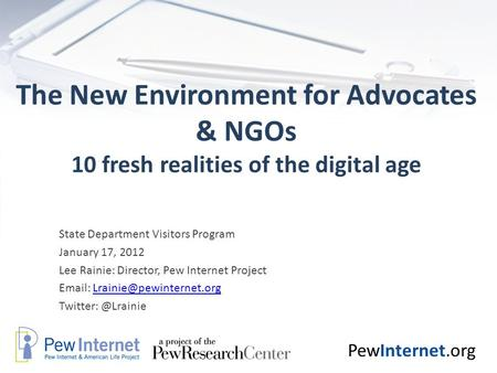 PewInternet.org The New Environment for Advocates & NGOs 10 fresh realities of the digital age State Department Visitors Program January 17, 2012 Lee Rainie: