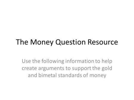 The Money Question Resource Use the following information to help create arguments to support the gold and bimetal standards of money.