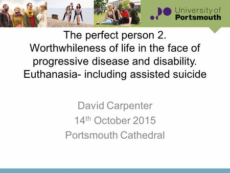 The perfect person 2. Worthwhileness of life in the face of progressive disease and disability. Euthanasia- including assisted suicide David Carpenter.