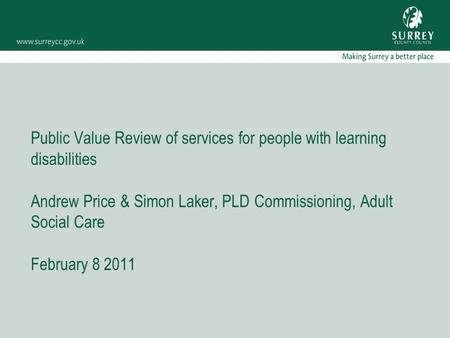Public Value Review of services for people with learning disabilities Andrew Price & Simon Laker, PLD Commissioning, Adult Social Care February 8 2011.