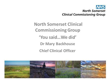 North Somerset Clinical Commissioning Group 'You said…We did' Dr Mary Backhouse Chief Clinical Officer.