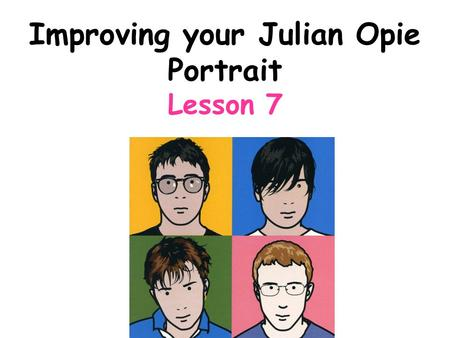 Improving your Julian Opie Portrait Lesson 7. Connector: Discuss how do you make a Julian Opie portrait? –Share in class discussion.