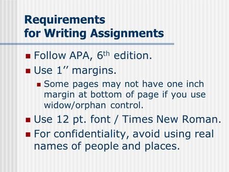 Requirements for Writing Assignments Follow APA, 6 th edition. Use 1'' margins. Some pages may not have one inch margin at bottom of page if you use widow/orphan.