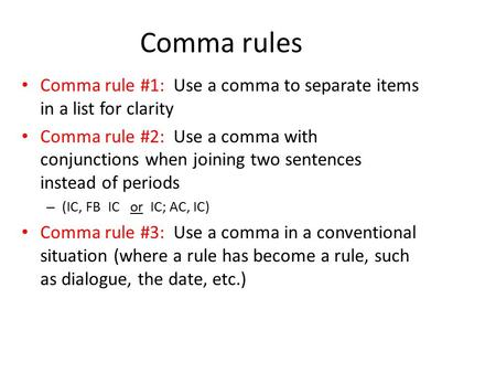 Comma rules Comma rule #1: Use a comma to separate items in a list for clarity Comma rule #2: Use a comma with conjunctions when joining two sentences.