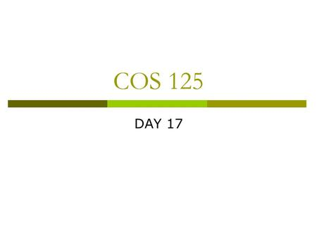 COS 125 DAY 17. Agenda  Assignment 7 not finished grading  Assignment 8 posted Due April 9  Capstone progress reports due  Quiz 2 Corrected 2 A's,