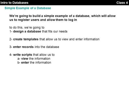 Class 3Intro to Databases Class 4 Simple Example of a Database We're going to build a simple example of a database, which will allow us to register users.