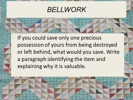 Bellwork If you could save only one precious possession of yours from being destroyed or left behind, what would you save. Write a paragraph identifying.