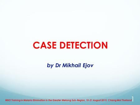 CASE DETECTION by Dr Mikhail Ejov WHO Training in Malaria Elimination in the Greater Mekong Sub-Region, 10-21 August 2015, Chiang Mai Thailand 1.