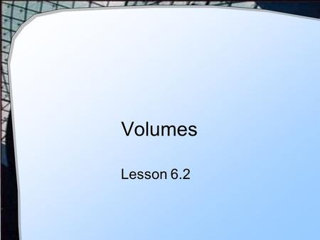 Volumes Lesson 6.2. Cross Sections Consider a square at x = c with side equal to side s = f(c) Now let this be a thin slab with thickness Δx What is the.