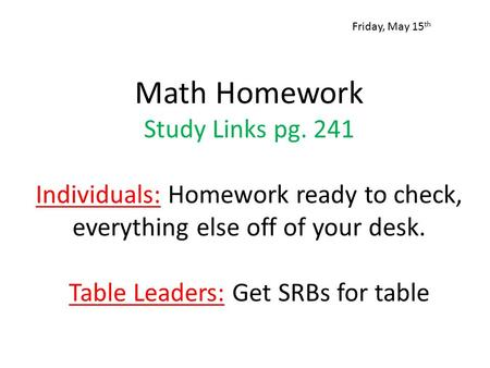 Math Homework Study Links pg. 241 Individuals: Homework ready to check, everything else off of your desk. Table Leaders: Get SRBs for table Friday, May.