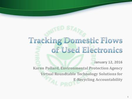 January 12, 2016 Karen Pollard, Environmental Protection Agency Virtual Roundtable Technology Solutions for E-Recycling Accountability 1.