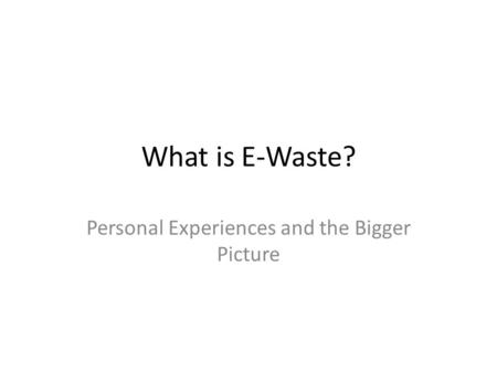What is E-Waste? Personal Experiences and the Bigger Picture.
