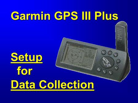 Garmin GPS III Plus Setup for Data Collection. Objective Select settings appropriate for each project.