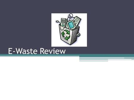 E-Waste Review. E-Waste ▫Waste made up of obsolete, broken, or surplus electronic devices.