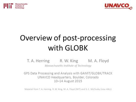 Overview of post-processing with GLOBK T. A. Herring R. W. King M. A. Floyd Massachusetts Institute of Technology GPS Data Processing and Analysis with.