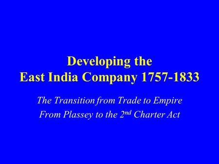 Developing the East India Company 1757-1833 The Transition from Trade to Empire From Plassey to the 2 nd Charter Act.
