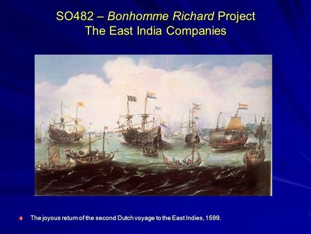 SO482 – Bonhomme Richard Project The East India Companies The joyous return of the second Dutch voyage to the East Indies, 1599.