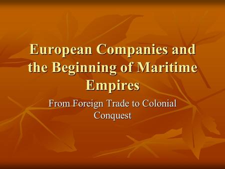 European Companies and the Beginning of Maritime Empires From Foreign Trade to Colonial Conquest.