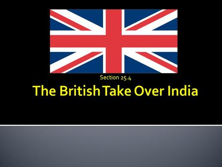 Section 25.4.  In 16OO's the British East India Company obtained trading rights from the Mughal Empire.  As Mughal Power declined the Company expanded.