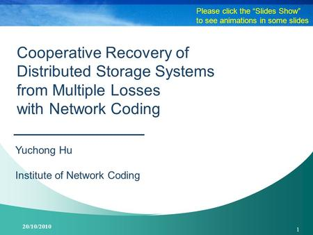 20/10/2010 1 Cooperative Recovery of Distributed Storage Systems from Multiple Losses with Network Coding Yuchong Hu Institute of Network Coding Please.
