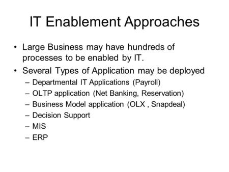 IT Enablement Approaches Large Business may have hundreds of processes to be enabled by IT. Several Types of Application may be deployed –Departmental.