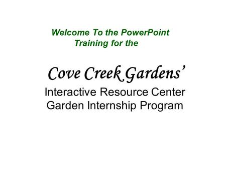 Cove Creek Gardens' Interactive Resource Center Garden Internship Program Welcome To the PowerPoint Training for the.