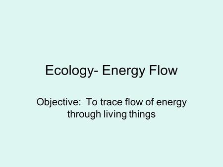 Ecology- Energy Flow Objective: To trace flow of energy through living things.