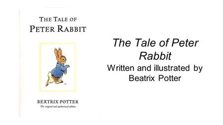 The Tale of Peter Rabbit Written and illustrated by Beatrix Potter.