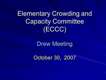 Elementary Crowding and Capacity Committee (ECCC) Drew Meeting October 30, 2007.