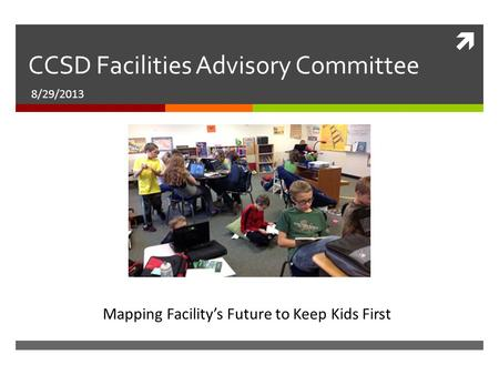  CCSD Facilities Advisory Committee 8/29/2013 Mapping Facility's Future to Keep Kids First.