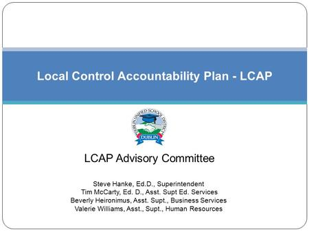 LCAP Advisory Committee Local Control Accountability Plan - LCAP Steve Hanke, Ed.D., Superintendent Tim McCarty, Ed. D., Asst. Supt Ed. Services Beverly.