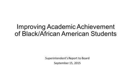 Improving Academic Achievement of Black/African American Students Superintendent's Report to Board September 15, 2015.