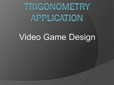 Video Game Design. Trig. In Video Games In video games, trigonometry is used for gravity, collisions, environments, and the base models of characters.