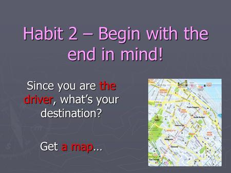 Habit 2 – Begin with the end in mind! Since you are the driver, what's your destination? Get a map…